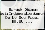 """<b>Barack Obama</b>: """"Independientemente De Lo Que Pase, EE.UU ..."""