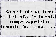 <b>Barack Obama</b> Tras El Triunfo De Donald Trump: &quot;La Transición Tiene ...