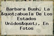 """<b>Barbara Bush</b>, La """"abuela De Los Estados Unidos"""", En Fotos"""
