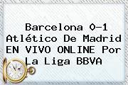 <b>Barcelona</b> 0-1 <b>Atlético De Madrid</b> EN VIVO ONLINE Por La Liga BBVA