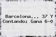 <b>Barcelona</b>... 37 Y Contando; Gana 6-0