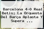 <b>Barcelona</b> 4-0 Real Betis: La Orquesta Del Barça Aplasta Y Supera <b>...</b>