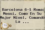 <b>Barcelona</b> 6-1 Roma: Messi, Como En Su Mejor Nivel, Comandó La <b>...</b>
