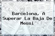 <b>Barcelona</b>, A Superar La Baja De Messi