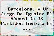 <b>Barcelona</b>, A Un Juego De Igualar El Récord De 38 Partidos Invicto En ...