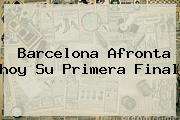 <b>Barcelona</b> Afronta <b>hoy</b> Su Primera Final