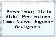 Barcelona: <b>Aleix Vidal</b> Presentado Como Nuevo Jugador Azulgrana