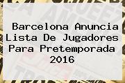 <b>Barcelona</b> Anuncia Lista De Jugadores Para Pretemporada 2016