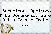 <b>Barcelona</b>, Apelando A La Jerarquía, Ganó 3-1 A <b>Celtic</b> En La ...