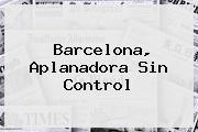 <b>Barcelona</b>, Aplanadora Sin Control