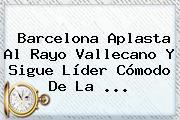 Barcelona Aplasta Al Rayo Vallecano Y Sigue Líder Cómodo De La <b>...</b>