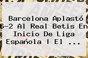 <b>Barcelona</b> Aplastó 6-2 Al Real Betis En Inicio De Liga Española | El ...