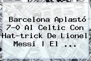 <b>Barcelona</b> Aplastó 7-0 Al Celtic Con Hat-trick De Lionel Messi | El ...