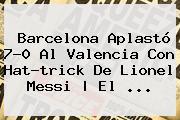 <b>Barcelona</b> Aplastó 7-0 Al <b>Valencia</b> Con Hat-trick De Lionel Messi | El <b>...</b>