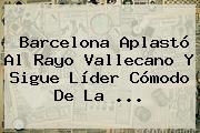 Barcelona Aplastó Al Rayo Vallecano Y Sigue Líder Cómodo De La <b>...</b>