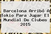 Barcelona Arribó A Tokio Para Jugar El <b>Mundial De Clubes 2015</b>