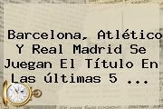 <b>Barcelona</b>, Atlético Y Real Madrid Se Juegan El Título En Las últimas 5 <b>...</b>