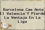 <b>Barcelona</b> Cae Ante El Valencia Y Pierde La Ventaja En La Liga