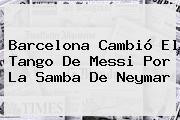 <b>Barcelona</b> Cambió El Tango De Messi Por La Samba De Neymar