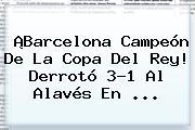 ¡<b>Barcelona</b> Campeón De La Copa Del Rey! Derrotó 3-1 Al Alavés En ...