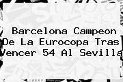 <b>Barcelona</b> Campeon De La Eurocopa Tras Vencer 54 Al Sevilla
