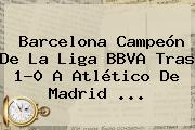 Barcelona Campeón De La <b>Liga BBVA</b> Tras 1-0 A Atlético De Madrid <b>...</b>