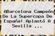 ¡<b>Barcelona</b> Campeón De La Supercopa De España! Aplastó A <b>Sevilla</b> ...
