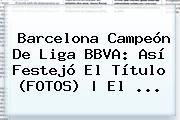 Barcelona Camp</u>eón De <b>Liga BBVA</b>: Así Festejó El Título (FOTOS) | El <b>...</b>