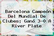<b>Barcelona</b> Campeón Del Mundial De Clubes: Ganó 3-0 A <b>River Plate</b>