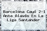 <b>Barcelona</b> Cayó 2-1 Ante Alavés En La Liga Santander