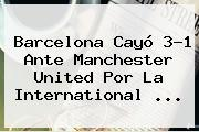 <b>Barcelona</b> Cayó 3-1 Ante <b>Manchester United</b> Por La International <b>...</b>