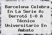 <b>Barcelona</b> Celebra En La Serie A: Derrotó 1-0 A Técnico Universitario En Ambato