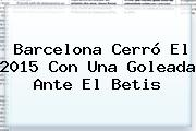 <b>Barcelona</b> Cerró El 2015 Con Una Goleada Ante El Betis