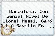 <b>Barcelona</b>, Con Genial Nivel De Lionel Messi, Ganó 2-1 A <b>Sevilla</b> En <b>...</b>