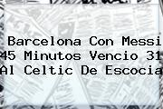 <b>Barcelona</b> Con Messi 45 Minutos Vencio 31 Al Celtic De Escocia