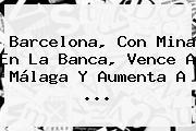 <b>Barcelona</b>, Con Mina En La Banca, Vence A Málaga Y Aumenta A ...
