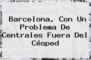 <b>Barcelona</b>, Con Un Problema De Centrales Fuera Del Césped