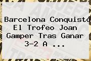 <b>Barcelona</b> Conquistó El Trofeo Joan Gamper Tras Ganar 3-2 A ...