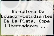 <b>Barcelona</b> De Ecuador-Estudiantes De La Plata, Copa Libertadores ...