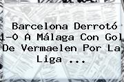 <b>Barcelona</b> Derrotó 1-0 A Málaga Con Gol De Vermaelen Por La Liga <b>...</b>