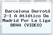 <b>Barcelona</b> Derrotó 2-1 A <b>Atlético De Madrid</b> Por La Liga BBVA (VIDEO)