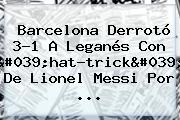 <b>Barcelona</b> Derrotó 3-1 A <b>Leganés</b> Con 'hat-trick' De Lionel Messi Por ...