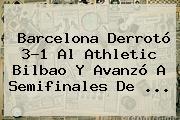 <b>Barcelona</b> Derrotó 3-1 Al <b>Athletic Bilbao</b> Y Avanzó A Semifinales De <b>...</b>