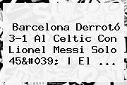 <b>Barcelona</b> Derrotó 3-1 Al <b>Celtic</b> Con Lionel Messi Solo 45&#039; | El ...