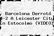 <b>Barcelona</b> Derrotó 4-2 A <b>Leicester</b> City En Estocolmo (VIDEO)