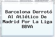 Barcelona Derrotó Al Atlético De Madrid Por La <b>Liga BBVA</b>