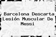 <b>Barcelona</b> Descarta Lesión Muscular De Messi