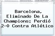<b>Barcelona</b>, Eliminado De La Champions: Perdió 2-0 Contra Atlético