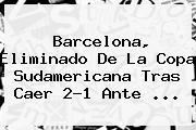 Barcelona, Eliminado De La <b>Copa Sudamericana</b> Tras Caer 2-1 Ante ...