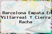 <b>Barcelona</b> Empata En Villarreal Y Cierra Racha